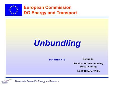 Directorate General for Energy and Transport Unbundling DG TREN C-2 European Commission DG Energy and Transport Belgrade, Seminar on Gas Industry Restructuring.