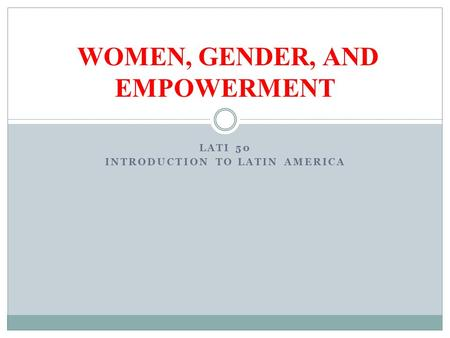 LATI 50 INTRODUCTION TO LATIN AMERICA WOMEN, GENDER, AND EMPOWERMENT.