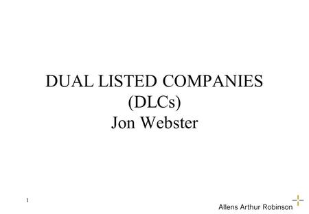 1 DUAL LISTED COMPANIES (DLCs) Jon Webster. 2 DLC by Agreement … contractual arrangement between two companies under which they operate as if they were.