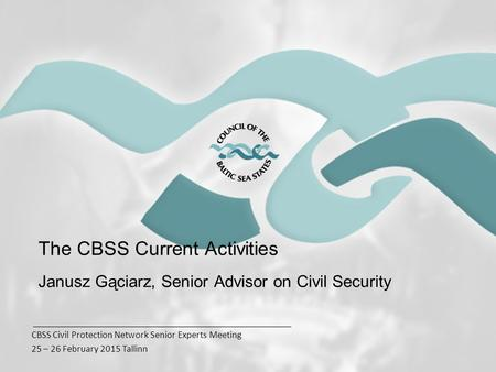 CBSS Civil Protection Network Senior Experts Meeting 25 – 26 February 2015 Tallinn The CBSS Current Activities Janusz Gąciarz, Senior Advisor on Civil.