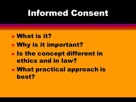 Informed Consent l What is it? l Why is it important? l Is the concept different in ethics and in law? l What practical approach is best?