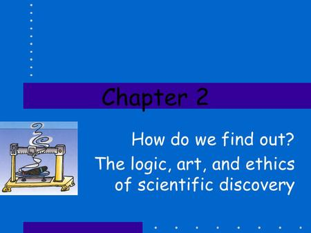 Chapter 2 How do we find out? The logic, art, and ethics of scientific discovery.