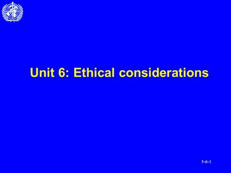 5-6-1 Unit 6: Ethical considerations. 5-6-2 After completing this unit, you should be able to: Understand the basic ethical principles of working with.