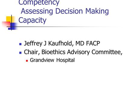 Competency Assessing Decision Making Capacity Jeffrey J Kaufhold, MD FACP Chair, Bioethics Advisory Committee, Grandview Hospital.