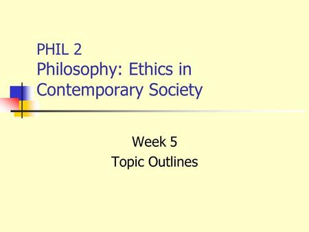 PHIL 2 Philosophy: Ethics in Contemporary Society Week 5 Topic Outlines.