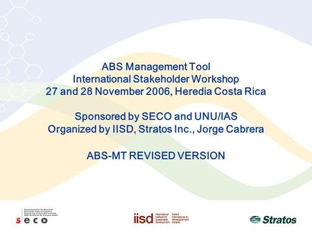 ABS Management Tool International Stakeholder Workshop 27 and 28 November 2006, Heredia Costa Rica Sponsored by SECO and UNU/IAS Organized by IISD, Stratos.