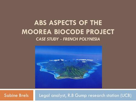 ABS ASPECTS OF THE MOOREA BIOCODE PROJECT CASE STUDY - FRENCH POLYNESIA Sabine Brels Legal analyst, R.B Gump research station (UCB)