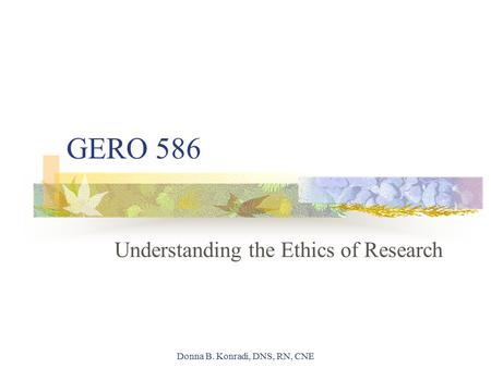 Donna B. Konradi, DNS, RN, CNE GERO 586 Understanding the Ethics of Research.