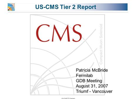 US-CMS T2 Centers US-CMS Tier 2 Report Patricia McBride Fermilab GDB Meeting August 31, 2007 Triumf - Vancouver.