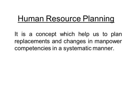 Human Resource Planning It is a concept which help us to plan replacements and changes in manpower competencies in a systematic manner.