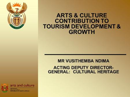 ARTS & CULTURE CONTRIBUTION TO TOURISM DEVELOPMENT & GROWTH MR VUSITHEMBA NDIMA ACTING DEPUTY DIRECTOR- GENERAL: CULTURAL HERITAGE.