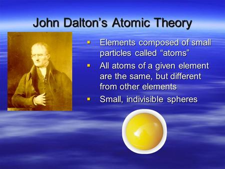 "John Dalton's Atomic Theory  Elements composed of small particles called ""atoms""  All atoms of a given element are the same, but different from other."