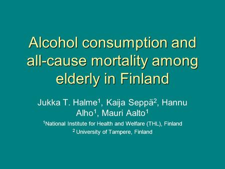 Alcohol consumption and all-cause mortality among elderly in Finland Jukka T. Halme 1, Kaija Seppä 2, Hannu Alho 1, Mauri Aalto 1 1 National Institute.