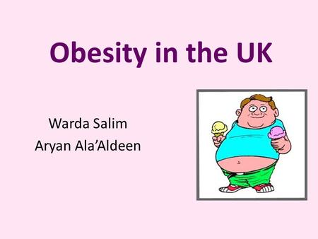 Obesity in the UK Warda Salim Aryan Ala'Aldeen. Definition Obesity is when a persons body weight is 20% beyond their ideal weight It is a condition in.