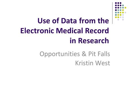 Use of Data from the Electronic Medical Record in Research Opportunities & Pit Falls Kristin West.