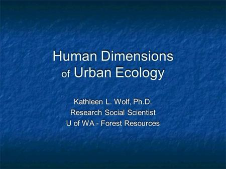 Human Dimensions of Urban Ecology Kathleen L. Wolf, Ph.D. Research Social Scientist U of WA - Forest Resources Kathleen L. Wolf, Ph.D. Research Social.