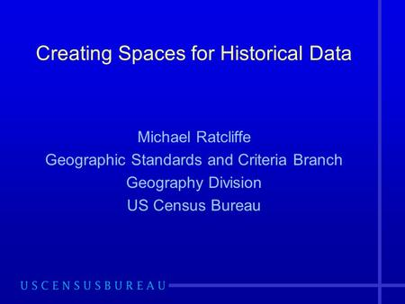 Creating Spaces for Historical Data Michael Ratcliffe Geographic Standards and Criteria Branch Geography Division US Census Bureau.