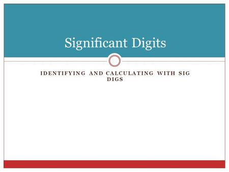 IDENTIFYING AND CALCULATING WITH SIG DIGS Significant Digits.