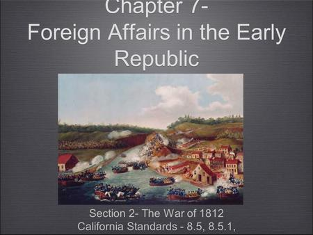 Chapter 7- Foreign Affairs in the Early Republic Section 2- The War of 1812 California Standards - 8.5, 8.5.1, Section 2- The War of 1812 California Standards.