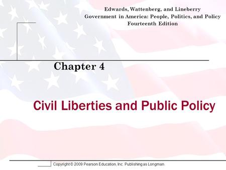 Copyright © 2009 Pearson Education, Inc. Publishing as Longman. Civil Liberties and Public Policy Chapter 4 Edwards, Wattenberg, and Lineberry Government.