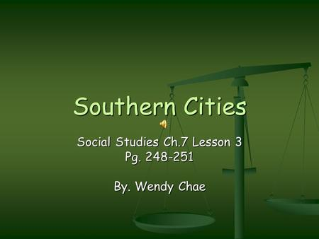 Southern Cities Social Studies Ch.7 Lesson 3 Pg. 248-251 By. Wendy Chae.
