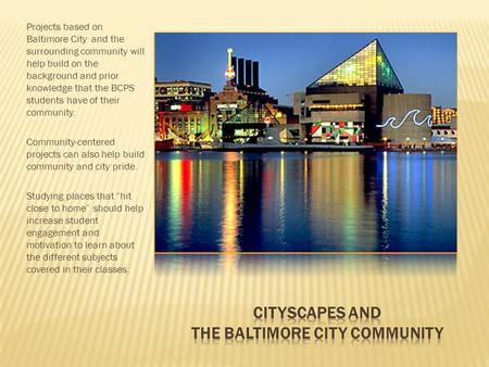 Projects based on Baltimore City and the surrounding community will help build on the background and prior knowledge that the BCPS students have of their.