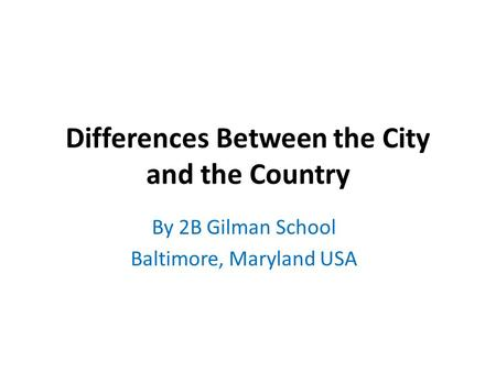 Differences Between the City and the Country By 2B Gilman School Baltimore, Maryland USA.
