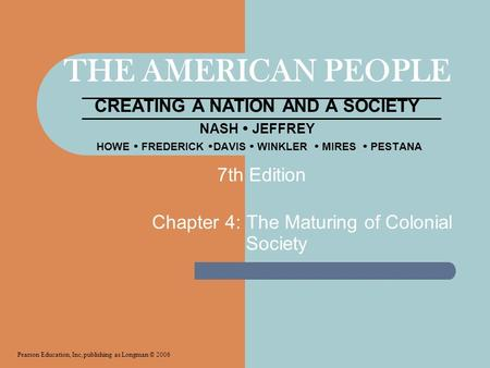 THE AMERICAN PEOPLE CREATING A NATION <strong>AND</strong> A <strong>SOCIETY</strong> NASH  JEFFREY HOWE  FREDERICK  DAVIS  WINKLER  MIRES  PESTANA Chapter 4: The Maturing of <strong>Colonial</strong>.