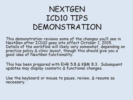 NEXTGEN ICD10 TIPS DEMONSTRATION This demonstration reviews some of the changes you'll see in NextGen after ICD10 goes into effect October 1, 2015. Details.