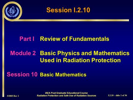 3/2003 Rev 1 I.2.10 – slide 1 of 36 Part I Review of Fundamentals Module 2Basic Physics and Mathematics Used in Radiation Protection Basic Mathematics.