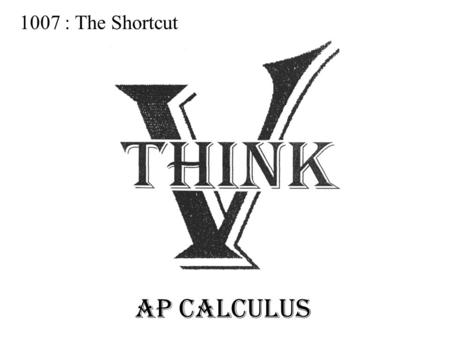 1007 : The Shortcut AP CALCULUS. Notation: The Derivative is notated by: NewtonL'Hopital Leibniz Derivative of the function With respect to x Notation.