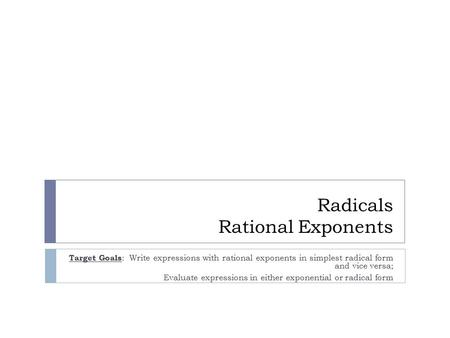 Radicals Rational Exponents Target Goals : Write expressions with rational exponents in simplest radical form and vice versa; Evaluate expressions in either.