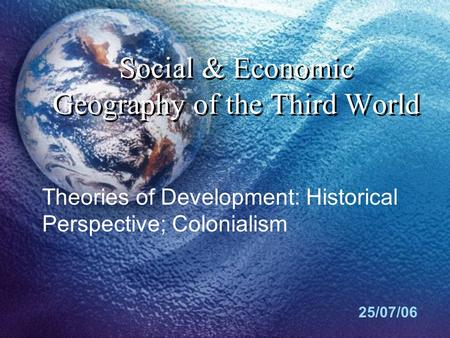Social & Economic Geography of the Third World 25/07/06 Theories of Development: Historical Perspective; Colonialism.