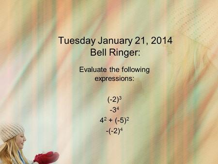 Tuesday January 21, 2014 Bell Ringer: Evaluate the following expressions: (-2) 3 -3 4 4 2 + (-5) 2 -(-2) 4.