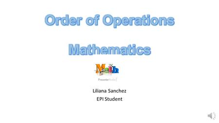 "Liliana Sanchez EPI Student When there is more than one operation involved in a mathematical problem, it must be solved using the ""Order of Operations""."