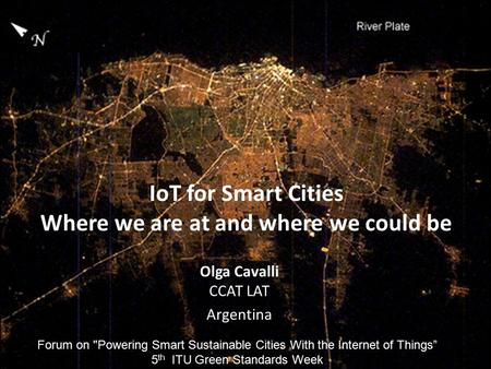 1 IoT for Smart Cities Where we are at and where we could be Olga Cavalli CCAT LAT Argentina Forum on Powering Smart Sustainable Cities With the Internet.