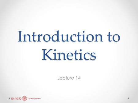 Introduction to Kinetics Lecture 14. Reading in Chapter 5 Read sections 5.1 through 5.5.4 (p.160 to p. 199) and section 5.7 (p. 207-211). We will probably.