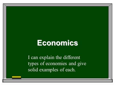 Economics I can explain the different types of economies and give solid examples of each.