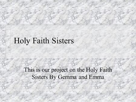 Holy Faith Sisters This is our project on the Holy Faith Sisters By Gemma and Emma.