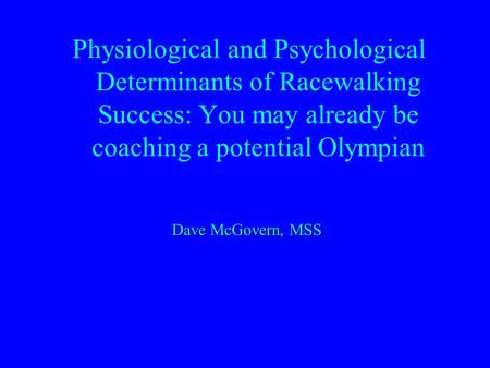 Physiological and Psychological Determinants of Racewalking Success: You may already be coaching a potential Olympian Dave McGovern, MSS.