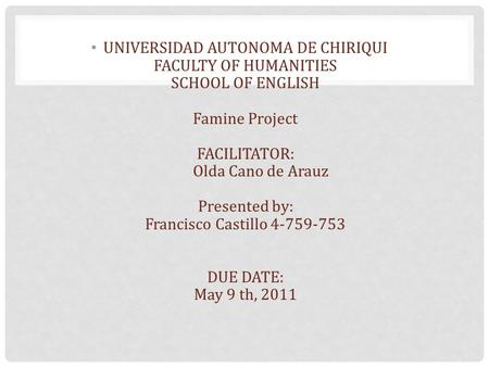 UNIVERSIDAD AUTONOMA DE CHIRIQUI FACULTY OF HUMANITIES SCHOOL OF ENGLISH Famine Project FACILITATOR: Olda Cano de Arauz Presented by: Francisco Castillo.