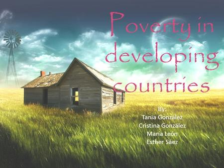 Poverty in developing countries By: Tania González Cristina González María León Esther Sáez.
