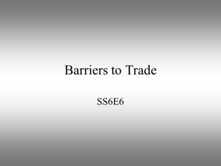 Barriers to Trade SS6E6. Trade Barriers Law or practice that a government uses to limit free trade between countries Examples include: quotas, tariffs,