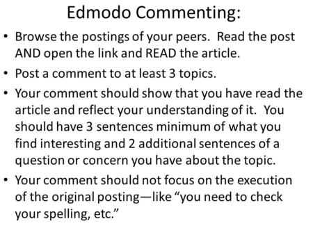 Edmodo Commenting: Browse the postings of your peers. Read the post AND open the link and READ the article. Post a comment to at least 3 topics. Your comment.