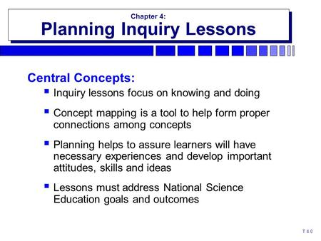 T 4.0 Chapter 4: Planning Inquiry Lessons Chapter 4: Planning Inquiry Lessons Central Concepts:  Inquiry lessons focus on knowing and doing  Concept.