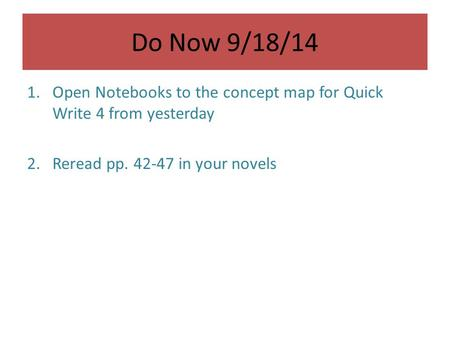Do Now 9/18/14 1.Open Notebooks to the concept map for Quick Write 4 from yesterday 2.Reread pp. 42-47 in your novels.