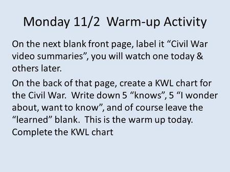 "Monday 11/2 Warm-up Activity On the next blank front page, label it ""Civil War video summaries"", you will watch one today & others later. On the back of."
