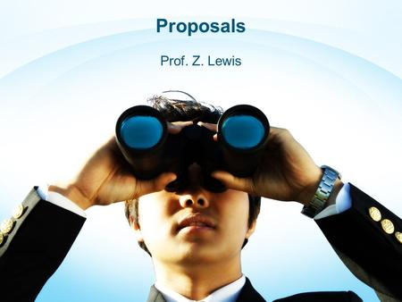 "Proposals Prof. Z. Lewis. Proposals We begin every writing assignment by asking ""Why would I want to do this?"" The purpose of writing a proposal is to."
