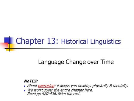 Chapter 13: Historical Linguistics Language Change over Time NoTES: About exercising: it keeps you healthy: physically & mentally. We won't cover the entire.