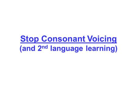 Stop Consonant Voicing (and 2 nd language learning)